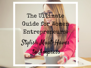 Style Must-Haves for Women Enteprepreneurs